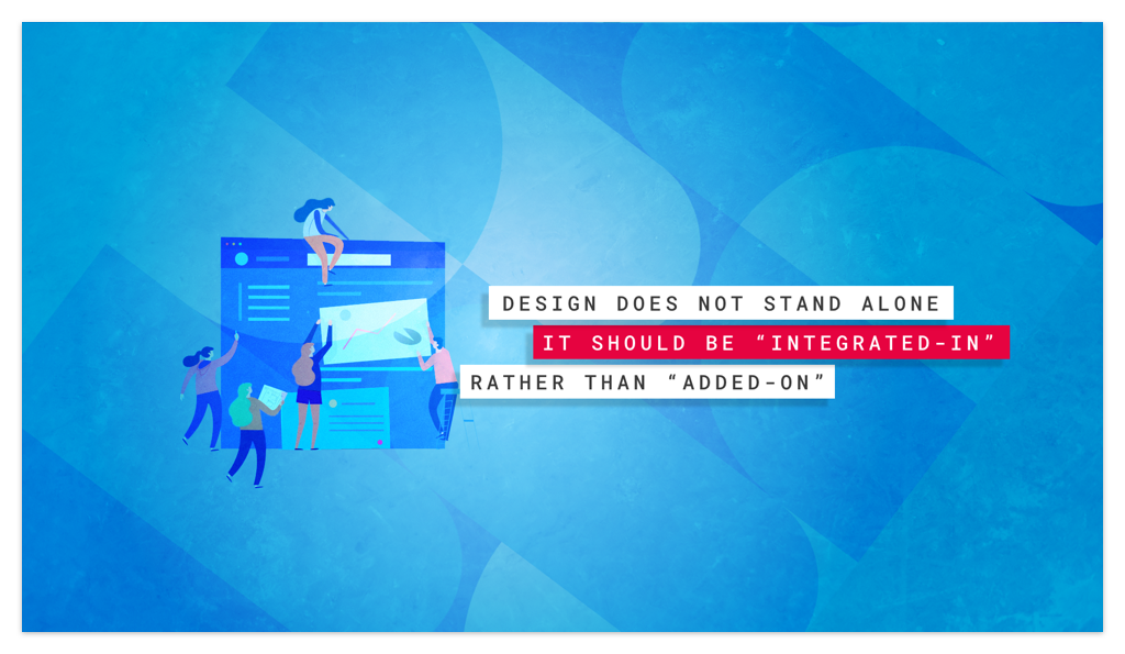 """""""Design does not stand alone, it should be """"integrated in"""" rather than """"added on"""""""